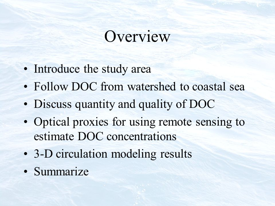 Overview Introduce the study area Follow DOC from watershed to coastal sea Discuss quantity and quality of DOC Optical proxies for using remote sensing to estimate DOC concentrations 3-D circulation modeling results Summarize