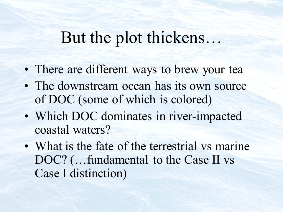 But the plot thickens… There are different ways to brew your tea The downstream ocean has its own source of DOC (some of which is colored) Which DOC dominates in river-impacted coastal waters.