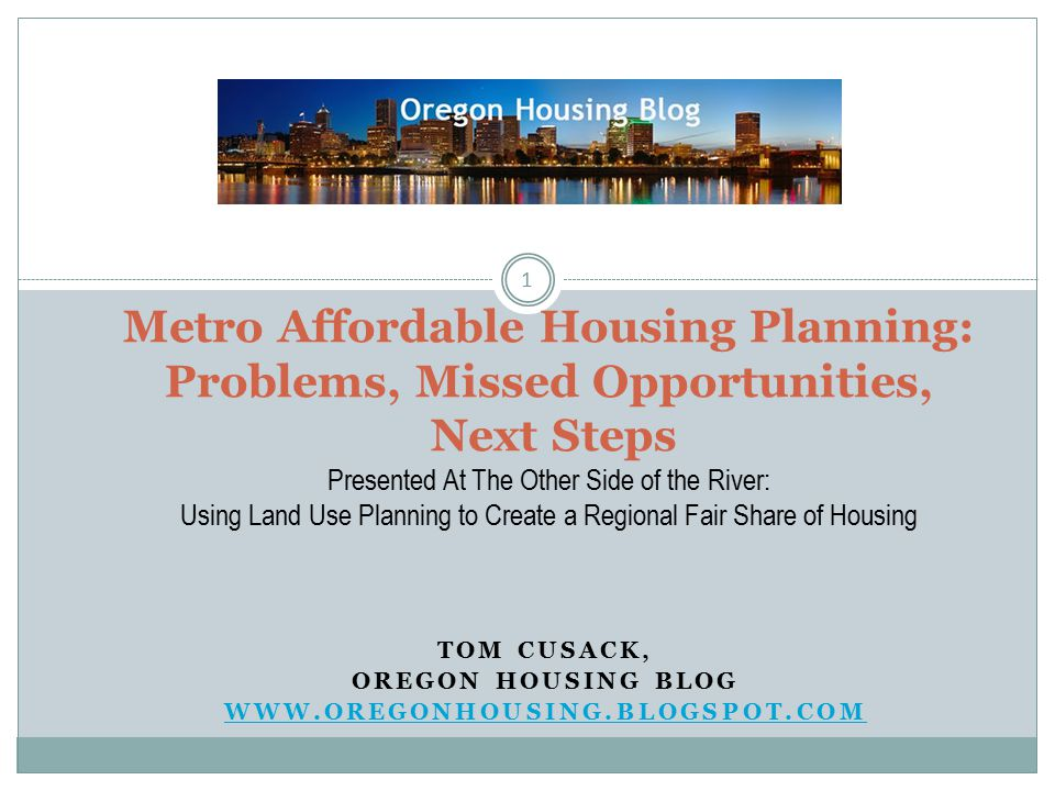 TOM CUSACK, OREGON HOUSING BLOG WWW.OREGONHOUSING.BLOGSPOT.COM 1 Metro Affordable Housing Planning: Problems, Missed Opportunities, Next Steps Presented At The Other Side of the River: Using Land Use Planning to Create a Regional Fair Share of Housing