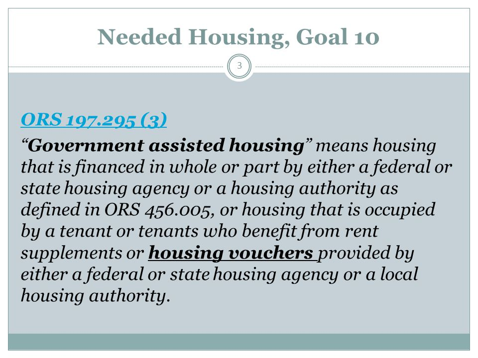 Needed Housing, Goal 10 3 ORS 197.295 (3) Government assisted housing means housing that is financed in whole or part by either a federal or state housing agency or a housing authority as defined in ORS 456.005, or housing that is occupied by a tenant or tenants who benefit from rent supplements or housing vouchers provided by either a federal or state housing agency or a local housing authority.