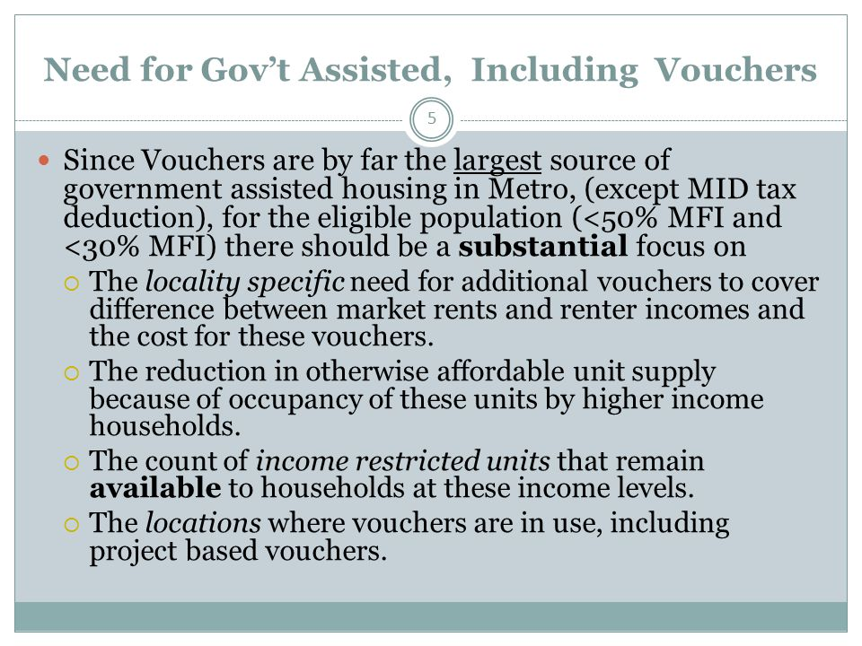 Need for Gov't Assisted, Including Vouchers 5 Since Vouchers are by far the largest source of government assisted housing in Metro, (except MID tax deduction), for the eligible population (<50% MFI and <30% MFI) there should be a substantial focus on  The locality specific need for additional vouchers to cover difference between market rents and renter incomes and the cost for these vouchers.
