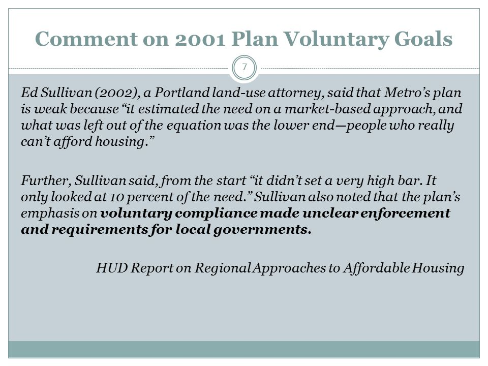 Comment on 2001 Plan Voluntary Goals 7 Ed Sullivan (2002), a Portland land-use attorney, said that Metro's plan is weak because it estimated the need on a market-based approach, and what was left out of the equation was the lower end—people who really can't afford housing. Further, Sullivan said, from the start it didn't set a very high bar.