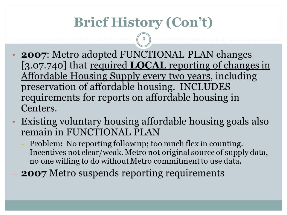 Brief History (Con't) 8 2007: Metro adopted FUNCTIONAL PLAN changes [3.07.740] that required LOCAL reporting of changes in Affordable Housing Supply every two years, including preservation of affordable housing.