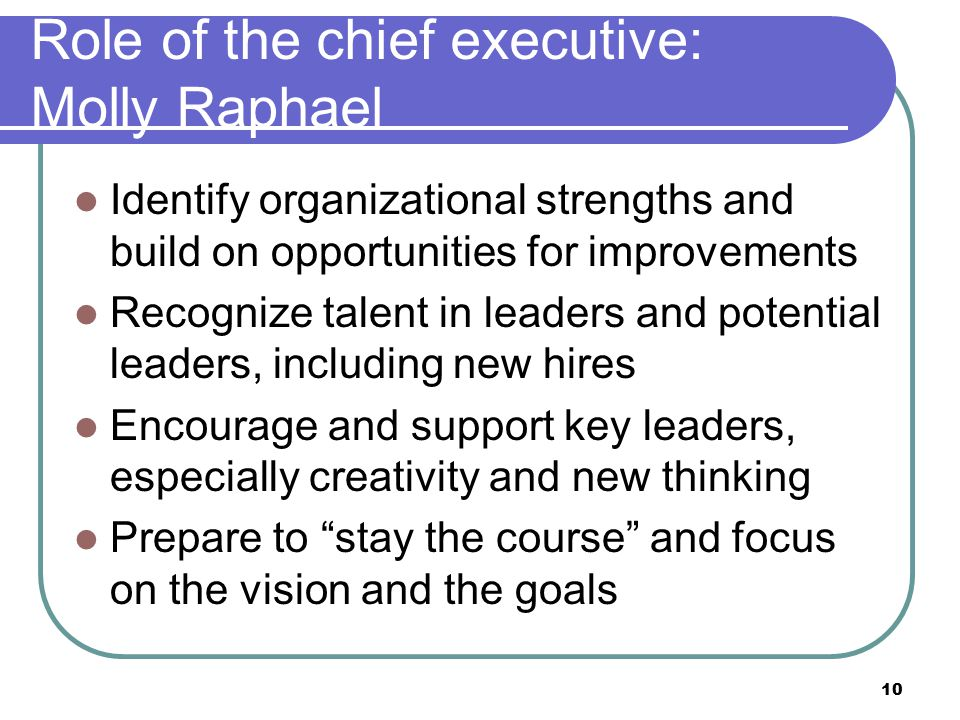 10 Role of the chief executive: Molly Raphael Identify organizational strengths and build on opportunities for improvements Recognize talent in leaders and potential leaders, including new hires Encourage and support key leaders, especially creativity and new thinking Prepare to stay the course and focus on the vision and the goals