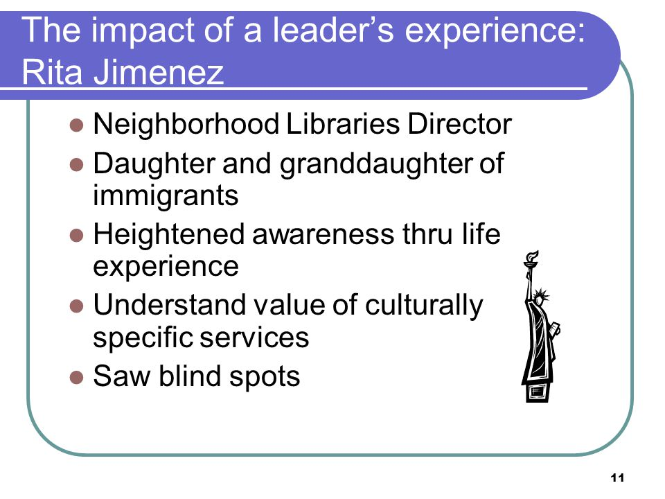 11 The impact of a leader's experience: Rita Jimenez Neighborhood Libraries Director Daughter and granddaughter of immigrants Heightened awareness thru life experience Understand value of culturally specific services Saw blind spots
