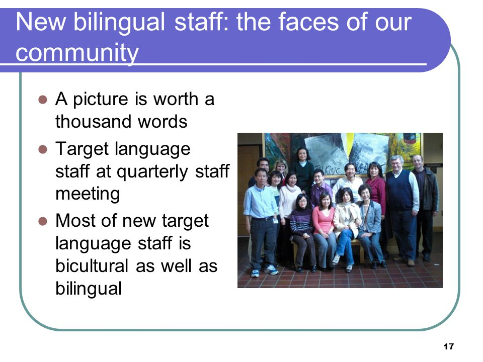 17 New bilingual staff: the faces of our community A picture is worth a thousand words Target language staff at quarterly staff meeting Most of new target language staff is bicultural as well as bilingual