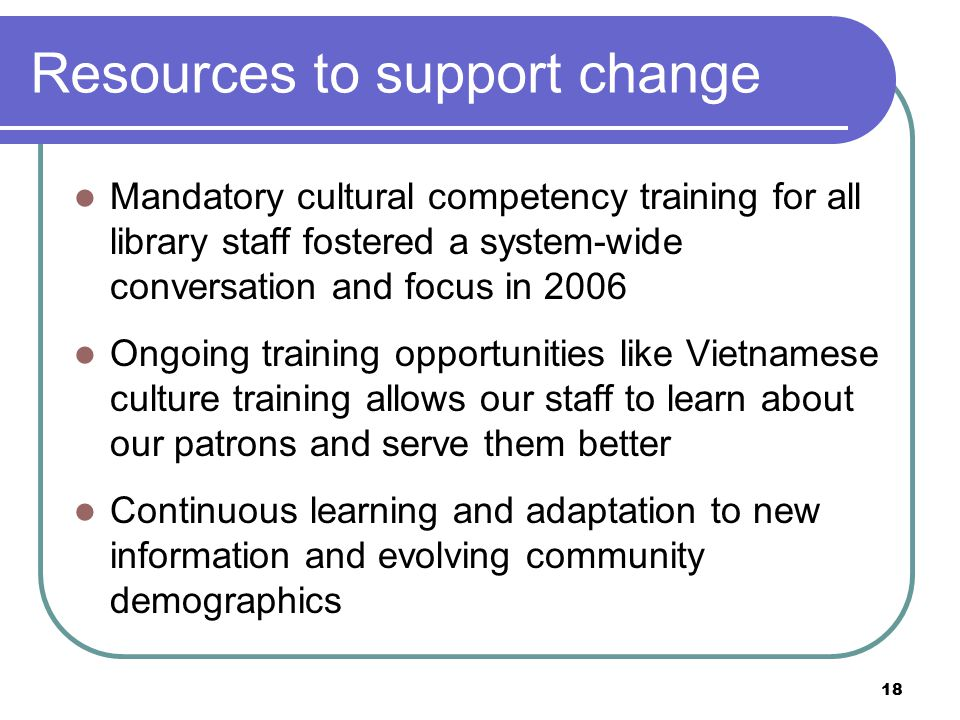 18 Resources to support change Mandatory cultural competency training for all library staff fostered a system-wide conversation and focus in 2006 Ongo
