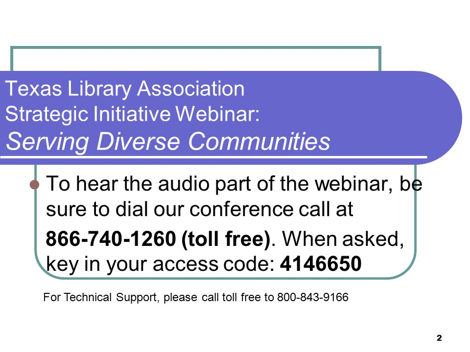 2 Texas Library Association Strategic Initiative Webinar: Serving Diverse Communities To hear the audio part of the webinar, be sure to dial our conference call at 866-740-1260 (toll free).