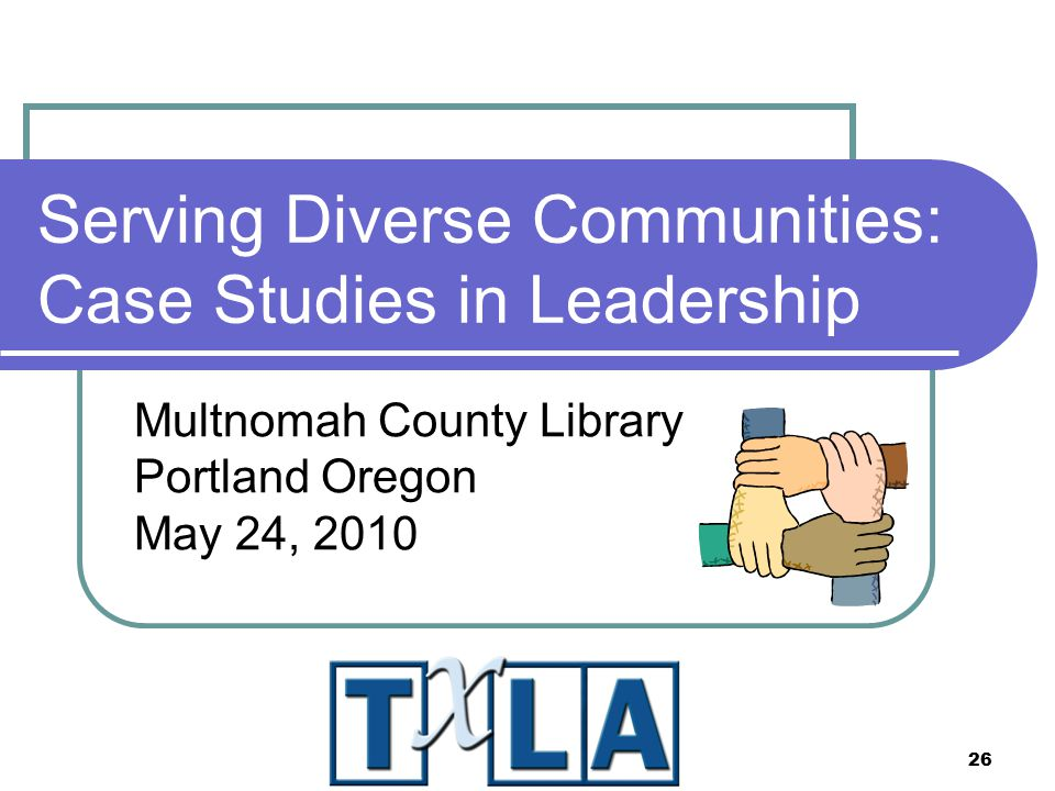 26 Serving Diverse Communities: Case Studies in Leadership Multnomah County Library Portland Oregon May 24, 2010