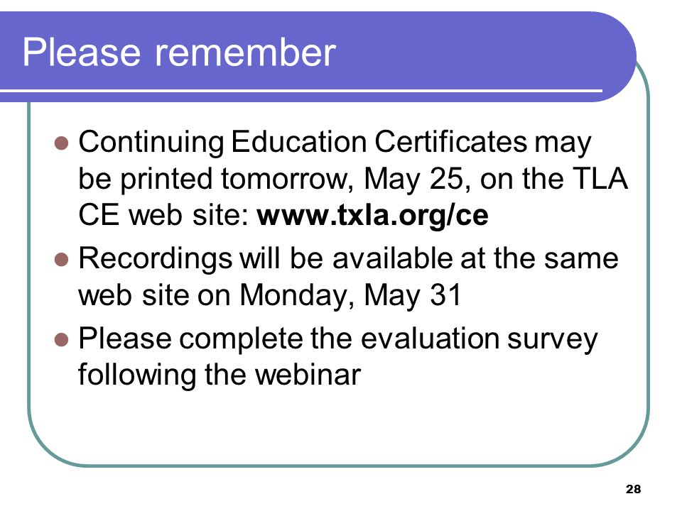 28 Please remember Continuing Education Certificates may be printed tomorrow, May 25, on the TLA CE web site: www.txla.org/ce Recordings will be available at the same web site on Monday, May 31 Please complete the evaluation survey following the webinar