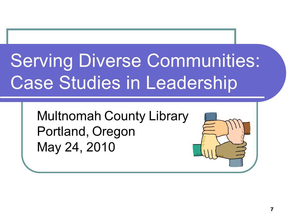7 Serving Diverse Communities: Case Studies in Leadership Multnomah County Library Portland, Oregon May 24, 2010