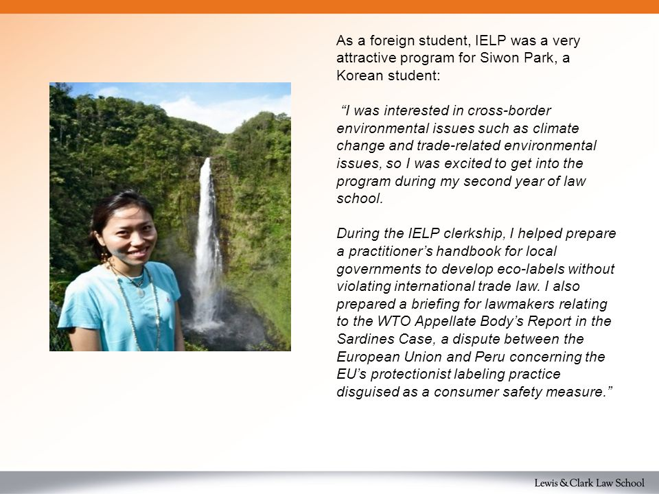 As a foreign student, IELP was a very attractive program for Siwon Park, a Korean student: I was interested in cross-border environmental issues such as climate change and trade-related environmental issues, so I was excited to get into the program during my second year of law school.