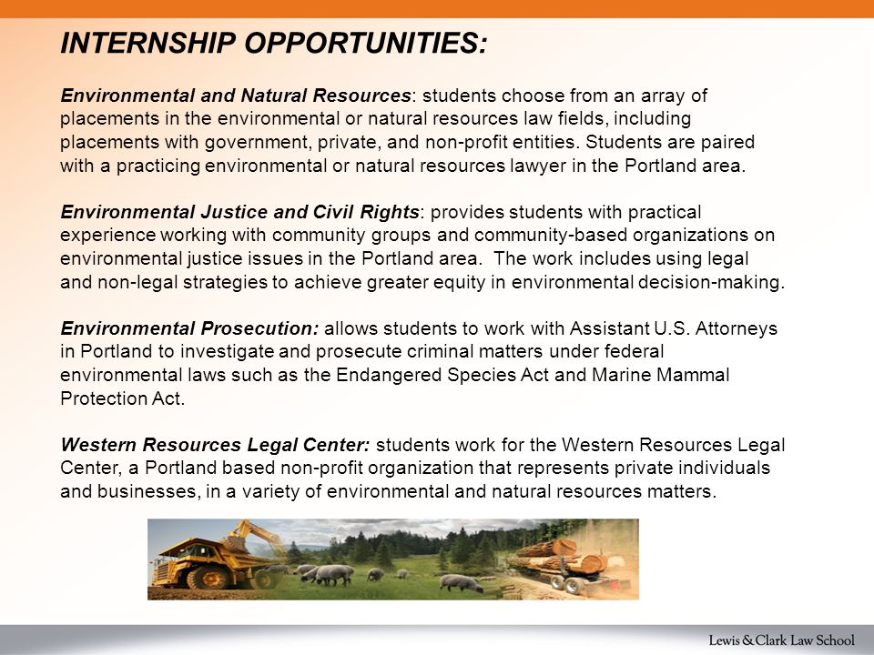 INTERNSHIP OPPORTUNITIES: Environmental and Natural Resources: students choose from an array of placements in the environmental or natural resources law fields, including placements with government, private, and non-profit entities.