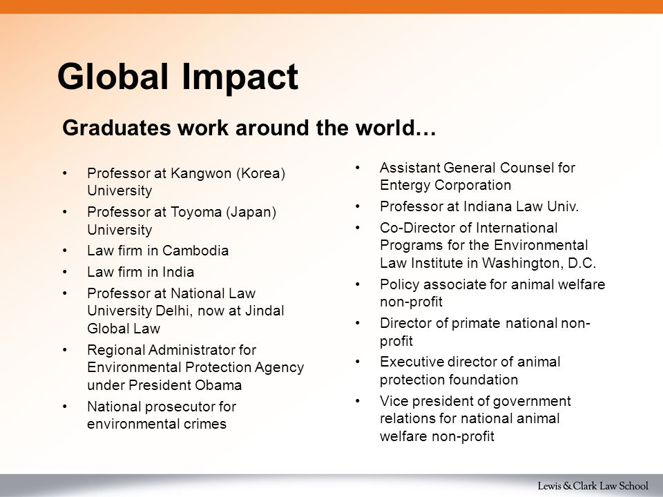 Global Impact Graduates work around the world… Professor at Kangwon (Korea) University Professor at Toyoma (Japan) University Law firm in Cambodia Law firm in India Professor at National Law University Delhi, now at Jindal Global Law Regional Administrator for Environmental Protection Agency under President Obama National prosecutor for environmental crimes Assistant General Counsel for Entergy Corporation Professor at Indiana Law Univ.