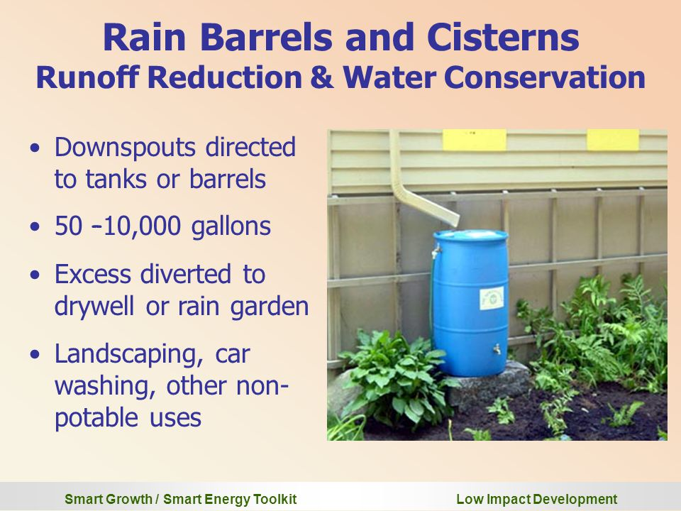 Smart Growth / Smart Energy Toolkit Low Impact Development Rain Barrels and Cisterns Runoff Reduction & Water Conservation Downspouts directed to tanks or barrels 50 – 10,000 gallons Excess diverted to drywell or rain garden Landscaping, car washing, other non- potable uses