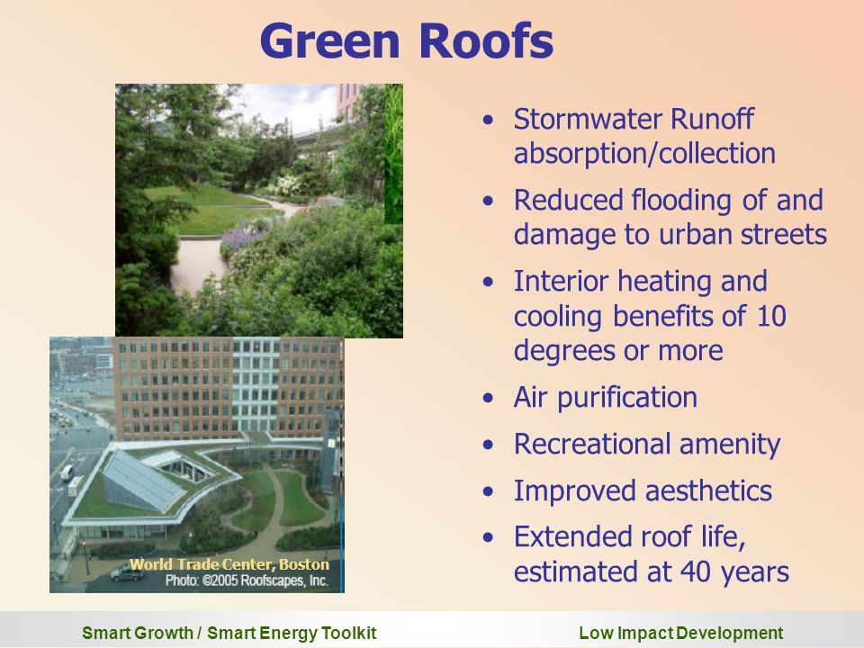 Smart Growth / Smart Energy Toolkit Low Impact Development Green Roofs Stormwater Runoff absorption/collection Reduced flooding of and damage to urban streets Interior heating and cooling benefits of 10 degrees or more Air purification Recreational amenity Improved aesthetics Extended roof life, estimated at 40 years World Trade Center, Boston