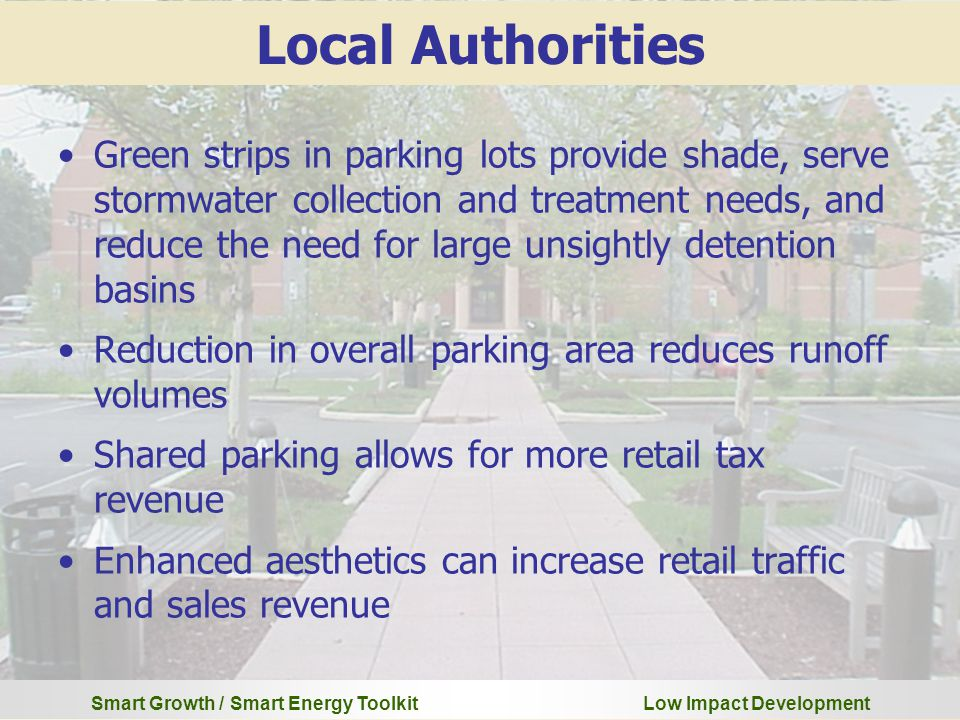 Smart Growth / Smart Energy Toolkit Low Impact Development Green strips in parking lots provide shade, serve stormwater collection and treatment needs, and reduce the need for large unsightly detention basins Reduction in overall parking area reduces runoff volumes Shared parking allows for more retail tax revenue Enhanced aesthetics can increase retail traffic and sales revenue Local Authorities