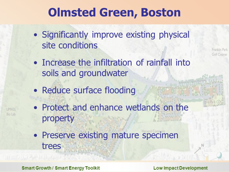 Smart Growth / Smart Energy Toolkit Low Impact Development Olmsted Green, Boston Significantly improve existing physical site conditions Increase the infiltration of rainfall into soils and groundwater Reduce surface flooding Protect and enhance wetlands on the property Preserve existing mature specimen trees