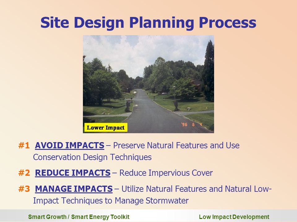 Smart Growth / Smart Energy Toolkit Low Impact Development Site Design Planning Process #1 AVOID IMPACTS – Preserve Natural Features and Use Conservation Design Techniques #2 REDUCE IMPACTS – Reduce Impervious Cover #3 MANAGE IMPACTS – Utilize Natural Features and Natural Low- Impact Techniques to Manage Stormwater