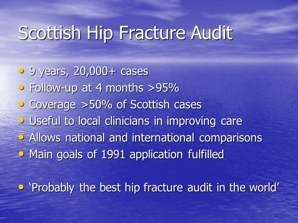 Scottish Hip Fracture Audit 9 years, 20,000+ cases 9 years, 20,000+ cases Follow-up at 4 months >95% Follow-up at 4 months >95% Coverage >50% of Scottish cases Coverage >50% of Scottish cases Useful to local clinicians in improving care Useful to local clinicians in improving care Allows national and international comparisons Allows national and international comparisons Main goals of 1991 application fulfilled Main goals of 1991 application fulfilled 'Probably the best hip fracture audit in the world' 'Probably the best hip fracture audit in the world'