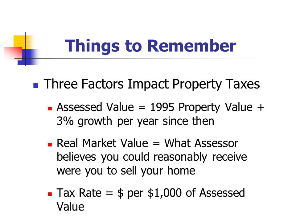 Things to Remember Three Factors Impact Property Taxes Assessed Value = 1995 Property Value + 3% growth per year since then Real Market Value = What Assessor believes you could reasonably receive were you to sell your home Tax Rate = $ per $1,000 of Assessed Value