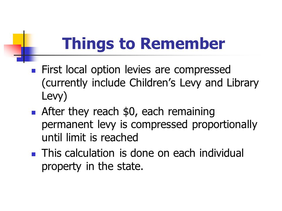 Things to Remember First local option levies are compressed (currently include Children's Levy and Library Levy) After they reach $0, each remaining permanent levy is compressed proportionally until limit is reached This calculation is done on each individual property in the state.