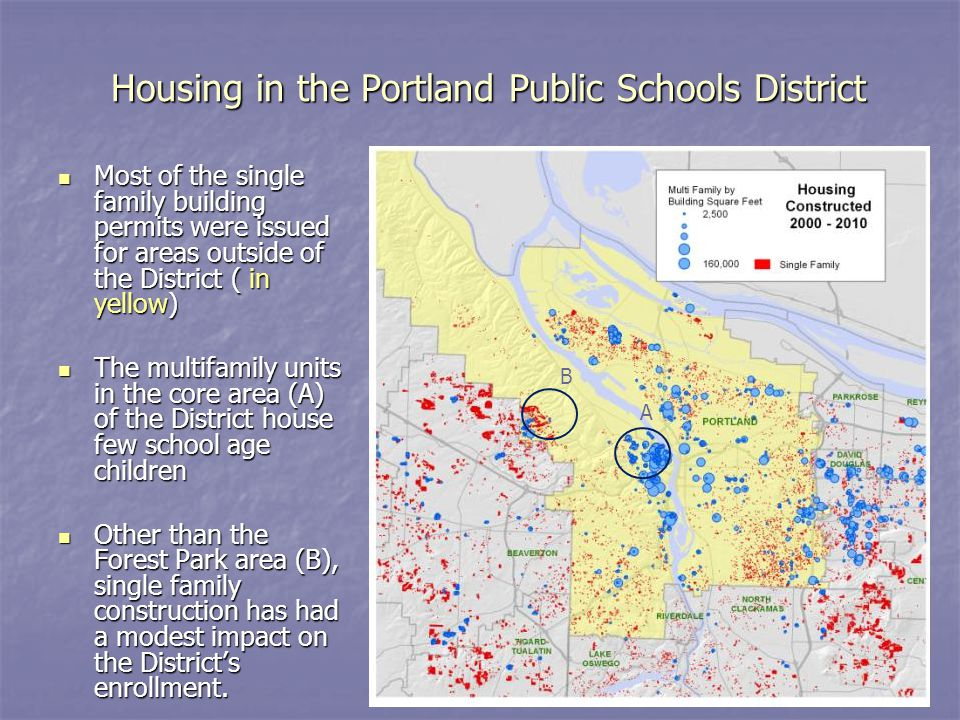 Housing in the Portland Public Schools District Most of the single family building permits were issued for areas outside of the District ( in yellow) Most of the single family building permits were issued for areas outside of the District ( in yellow) The multifamily units in the core area (A) of the District house few school age children The multifamily units in the core area (A) of the District house few school age children Other than the Forest Park area (B), single family construction has had a modest impact on the District's enrollment.