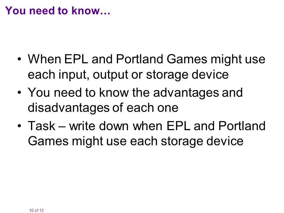 10 of 13 You need to know… When EPL and Portland Games might use each input, output or storage device You need to know the advantages and disadvantage