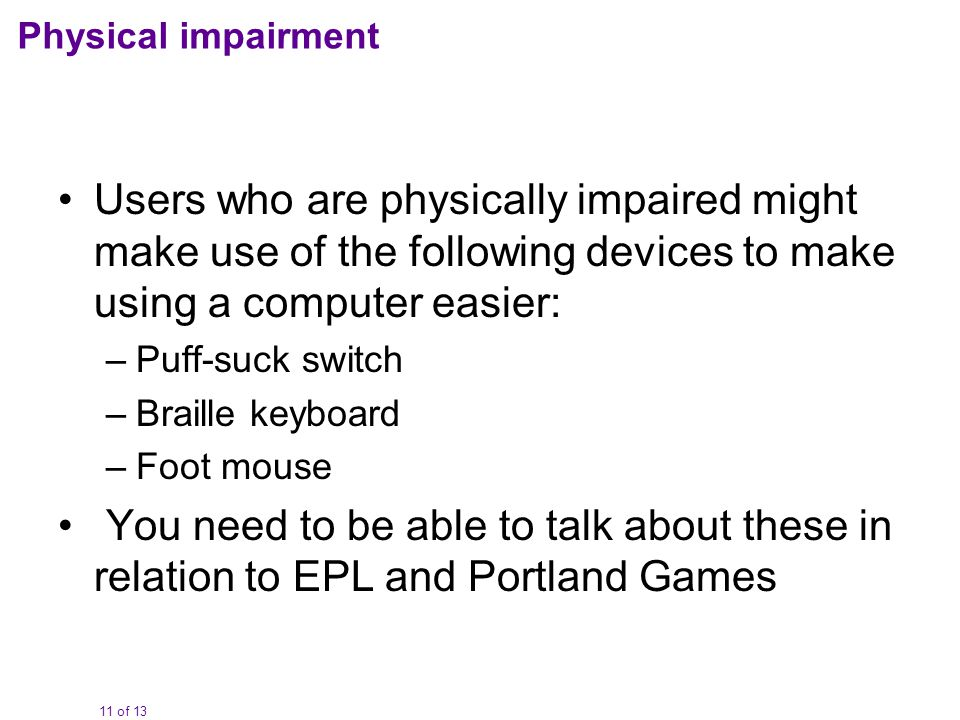 11 of 13 Physical impairment Users who are physically impaired might make use of the following devices to make using a computer easier: –Puff-suck switch –Braille keyboard –Foot mouse You need to be able to talk about these in relation to EPL and Portland Games