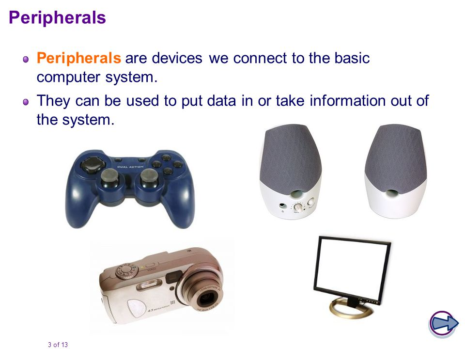 3 of 13 Peripherals are devices we connect to the basic computer system.