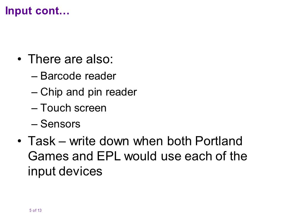 5 of 13 Input cont… There are also: –Barcode reader –Chip and pin reader –Touch screen –Sensors Task – write down when both Portland Games and EPL would use each of the input devices