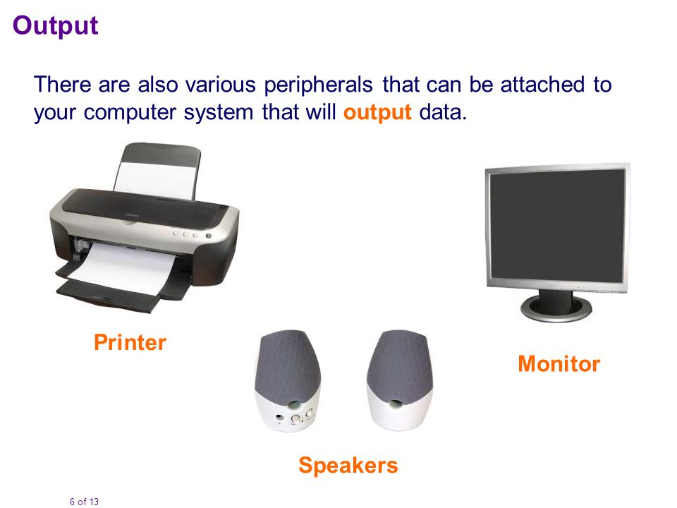 6 of 13 Output There are also various peripherals that can be attached to your computer system that will output data. Printer Speakers Monitor