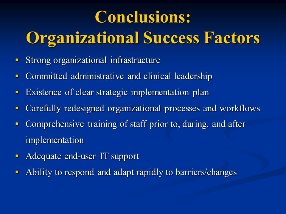 Conclusions: Organizational Success Factors  Strong organizational infrastructure  Committed administrative and clinical leadership  Existence of clear strategic implementation plan  Carefully redesigned organizational processes and workflows  Comprehensive training of staff prior to, during, and after implementation  Adequate end-user IT support  Ability to respond and adapt rapidly to barriers/changes