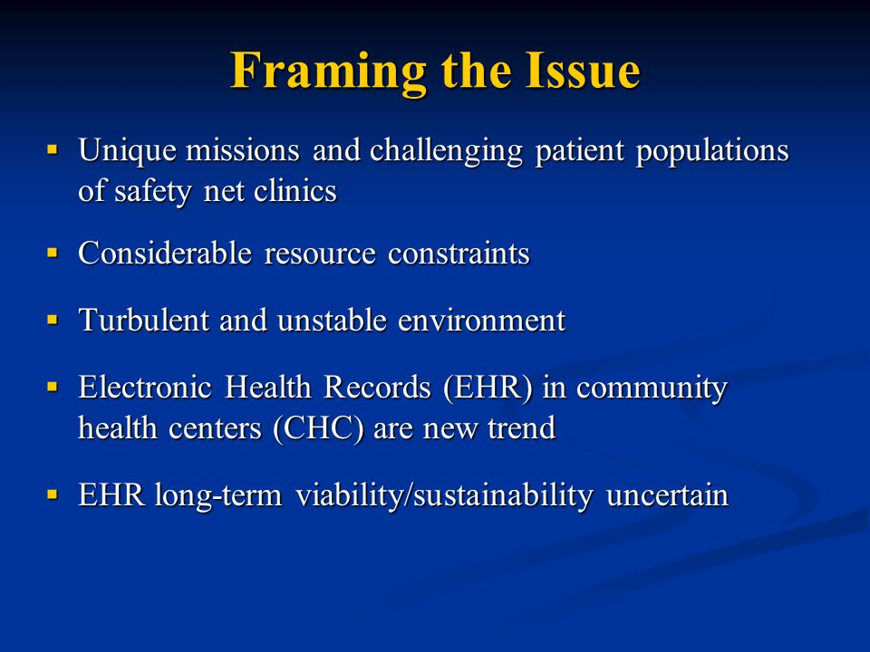 Framing the Issue  Unique missions and challenging patient populations of safety net clinics  Considerable resource constraints  Turbulent and unstable environment  Electronic Health Records (EHR) in community health centers (CHC) are new trend  EHR long-term viability/sustainability uncertain