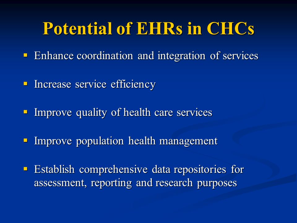 Potential of EHRs in CHCs  Enhance coordination and integration of services  Increase service efficiency  Improve quality of health care services  Improve population health management  Establish comprehensive data repositories for assessment, reporting and research purposes