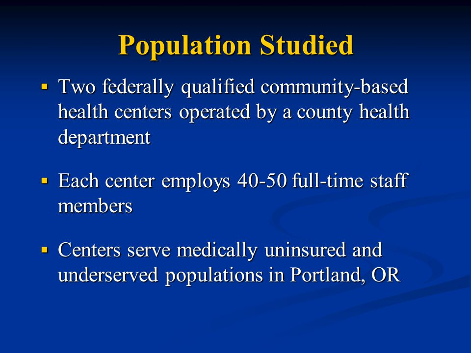Population Studied  Two federally qualified community-based health centers operated by a county health department  Each center employs 40-50 full-time staff members  Centers serve medically uninsured and underserved populations in Portland, OR