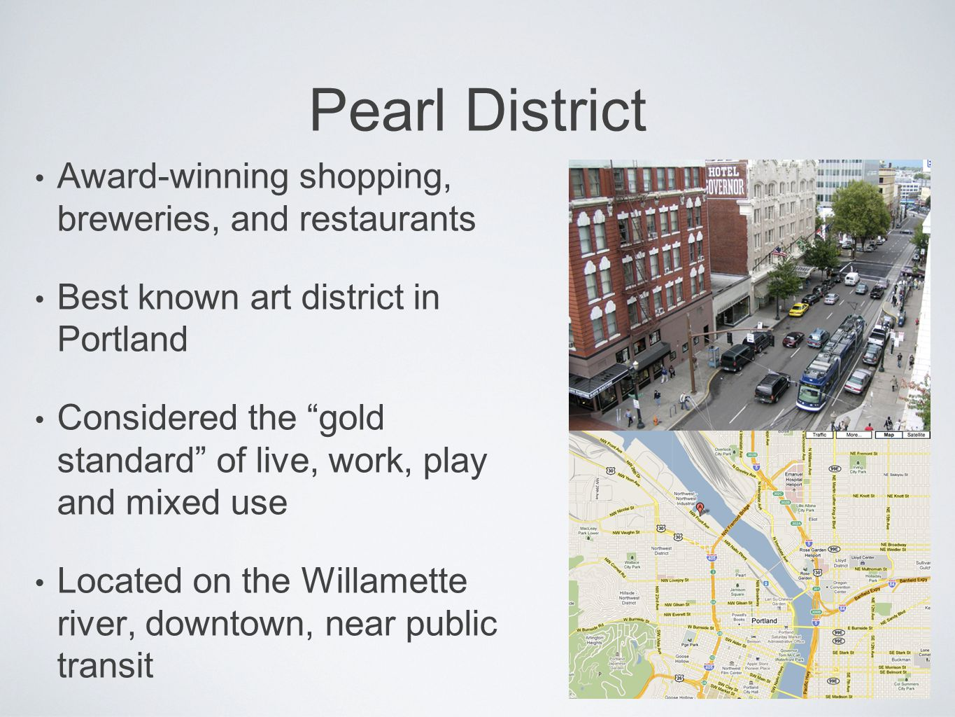 Pearl District Award-winning shopping, breweries, and restaurants Best known art district in Portland Considered the gold standard of live, work, play and mixed use Located on the Willamette river, downtown, near public transit