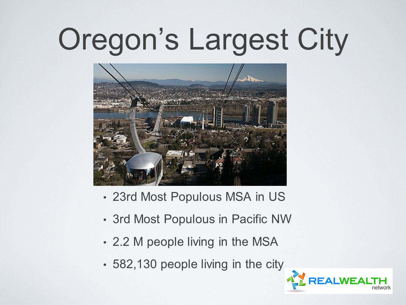 Oregon's Largest City 23rd Most Populous MSA in US 3rd Most Populous in Pacific NW 2.2 M people living in the MSA 582,130 people living in the city
