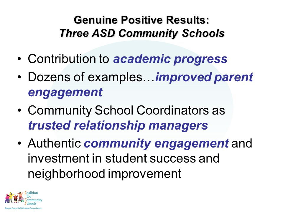 Genuine Positive Results: Three ASD Community Schools Contribution to academic progress Dozens of examples…improved parent engagement Community School Coordinators as trusted relationship managers Authentic community engagement and investment in student success and neighborhood improvement