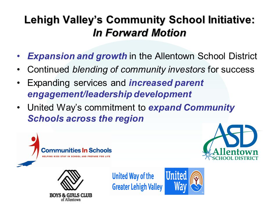 Lehigh Valley's Community School Initiative: In Forward Motion Expansion and growth in the Allentown School District Continued blending of community investors for success Expanding services and increased parent engagement/leadership development United Way's commitment to expand Community Schools across the region