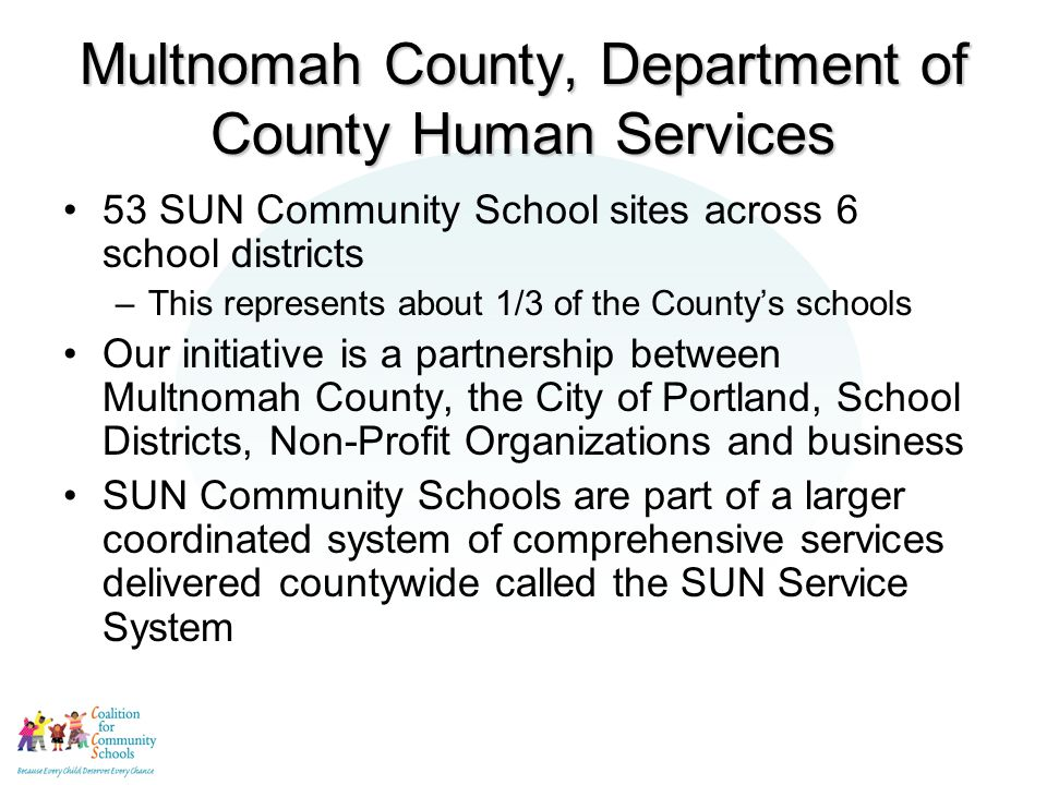 Multnomah County, Department of County Human Services 53 SUN Community School sites across 6 school districts –This represents about 1/3 of the County's schools Our initiative is a partnership between Multnomah County, the City of Portland, School Districts, Non-Profit Organizations and business SUN Community Schools are part of a larger coordinated system of comprehensive services delivered countywide called the SUN Service System