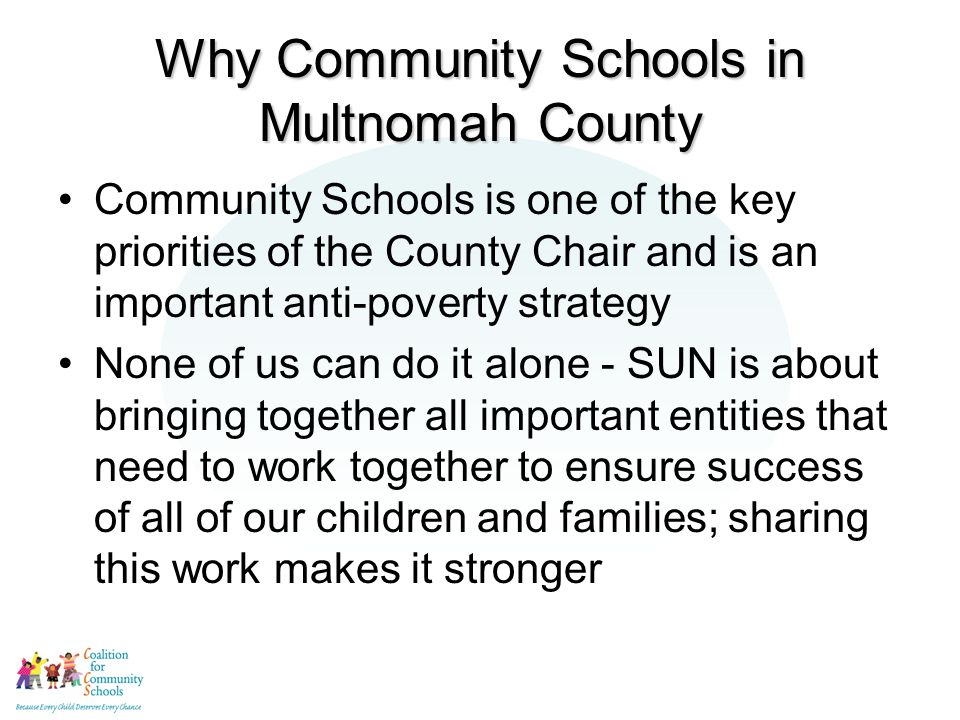 Why Community Schools in Multnomah County Community Schools is one of the key priorities of the County Chair and is an important anti-poverty strategy None of us can do it alone - SUN is about bringing together all important entities that need to work together to ensure success of all of our children and families; sharing this work makes it stronger