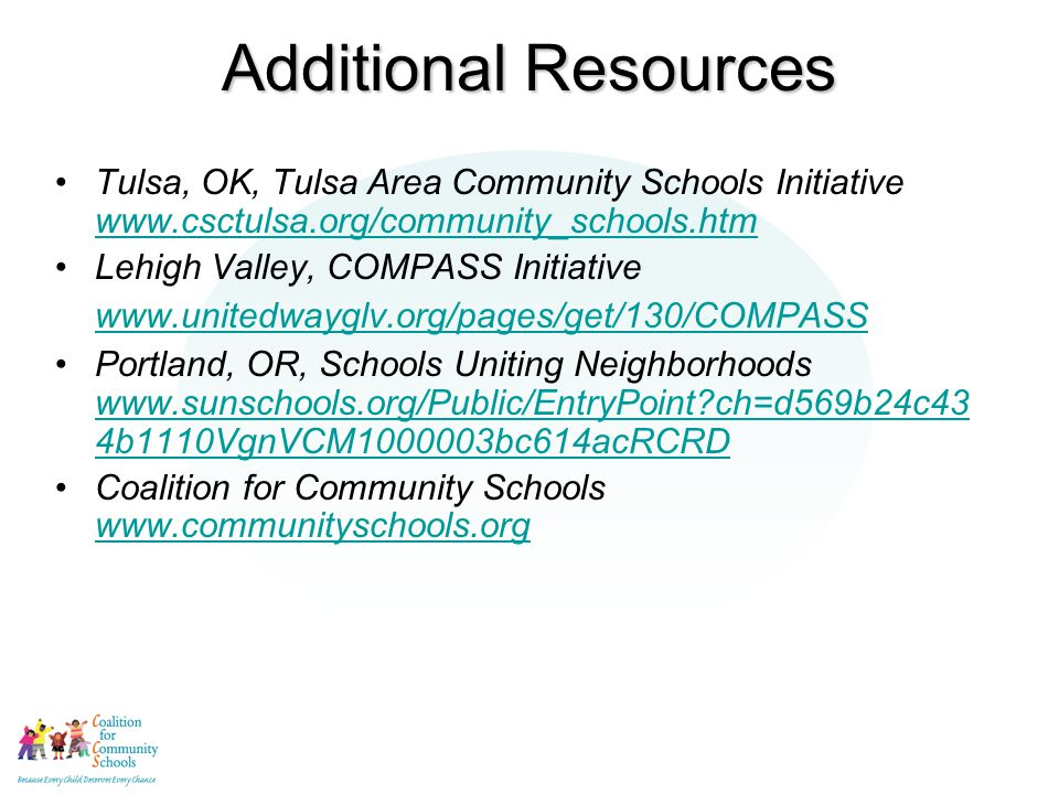 Additional Resources Tulsa, OK, Tulsa Area Community Schools Initiative www.csctulsa.org/community_schools.htm www.csctulsa.org/community_schools.htm Lehigh Valley, COMPASS Initiative www.unitedwayglv.org/pages/get/130/COMPASS www.unitedwayglv.org/pages/get/130/COMPASS Portland, OR, Schools Uniting Neighborhoods www.sunschools.org/Public/EntryPoint ch=d569b24c43 4b1110VgnVCM1000003bc614acRCRD www.sunschools.org/Public/EntryPoint ch=d569b24c43 4b1110VgnVCM1000003bc614acRCRD Coalition for Community Schools www.communityschools.org www.communityschools.org