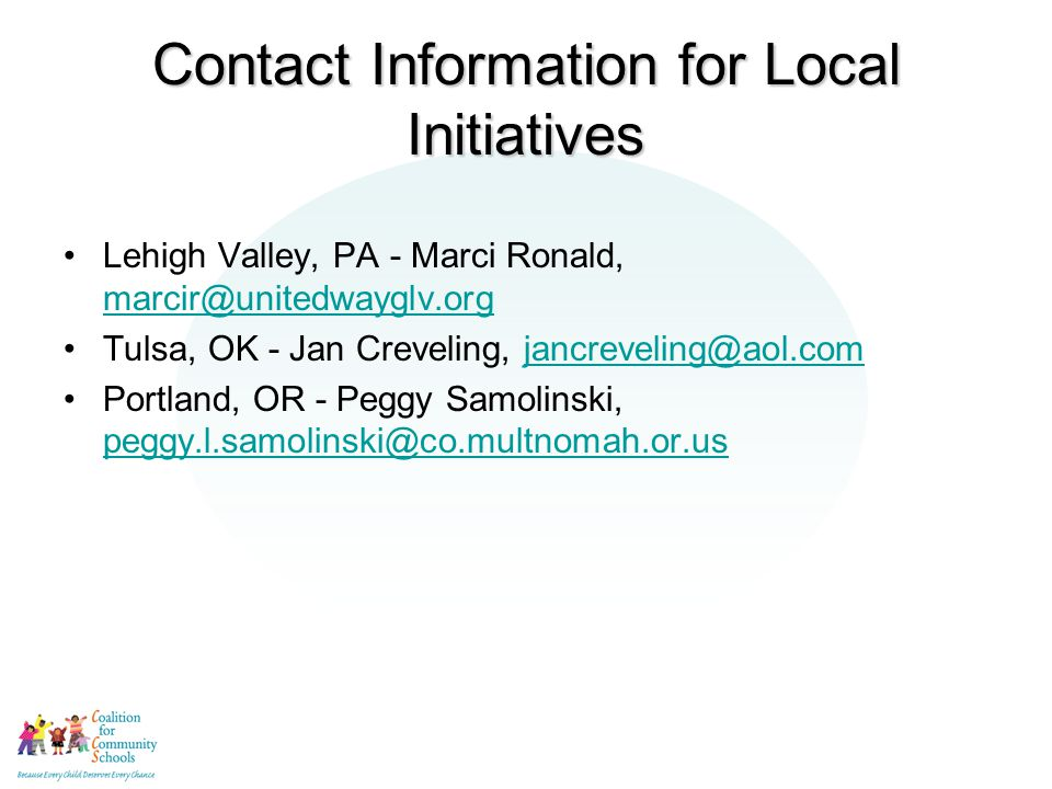 Contact Information for Local Initiatives Lehigh Valley, PA - Marci Ronald, marcir@unitedwayglv.org marcir@unitedwayglv.org Tulsa, OK - Jan Creveling, jancreveling@aol.comjancreveling@aol.com Portland, OR - Peggy Samolinski, peggy.l.samolinski@co.multnomah.or.us peggy.l.samolinski@co.multnomah.or.us