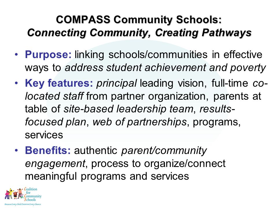 COMPASS Community Schools: Connecting Community, Creating Pathways Purpose: linking schools/communities in effective ways to address student achievement and poverty Key features: principal leading vision, full-time co- located staff from partner organization, parents at table of site-based leadership team, results- focused plan, web of partnerships, programs, services Benefits: authentic parent/community engagement, process to organize/connect meaningful programs and services
