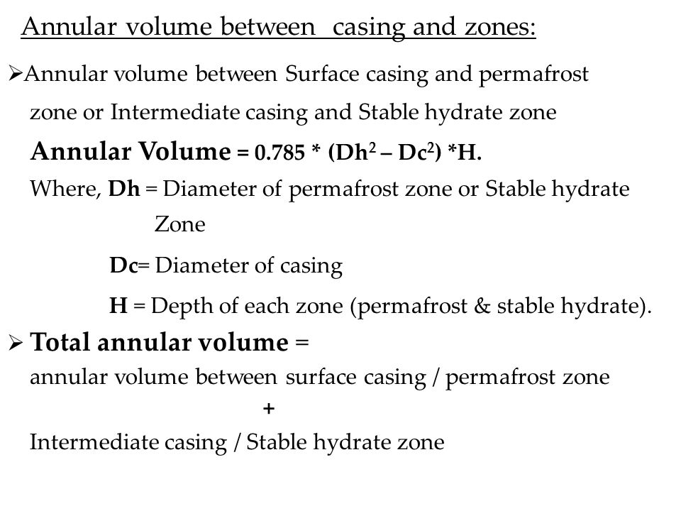 Annular volume between casing and zones:  Annular volume between Surface casing and permafrost zone or Intermediate casing and Stable hydrate zone Annular Volume = 0.785 * (Dh 2 – Dc 2 ) *H.