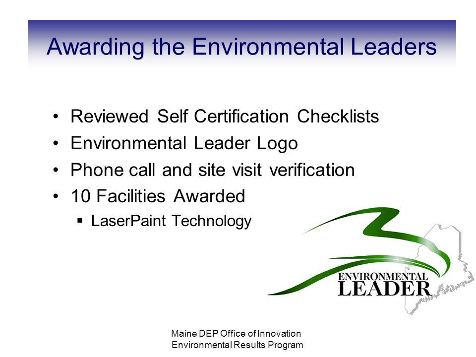 Awarding the Environmental Leaders Reviewed Self Certification Checklists Environmental Leader Logo Phone call and site visit verification 10 Facilities Awarded  LaserPaint Technology Maine DEP Office of Innovation Environmental Results Program