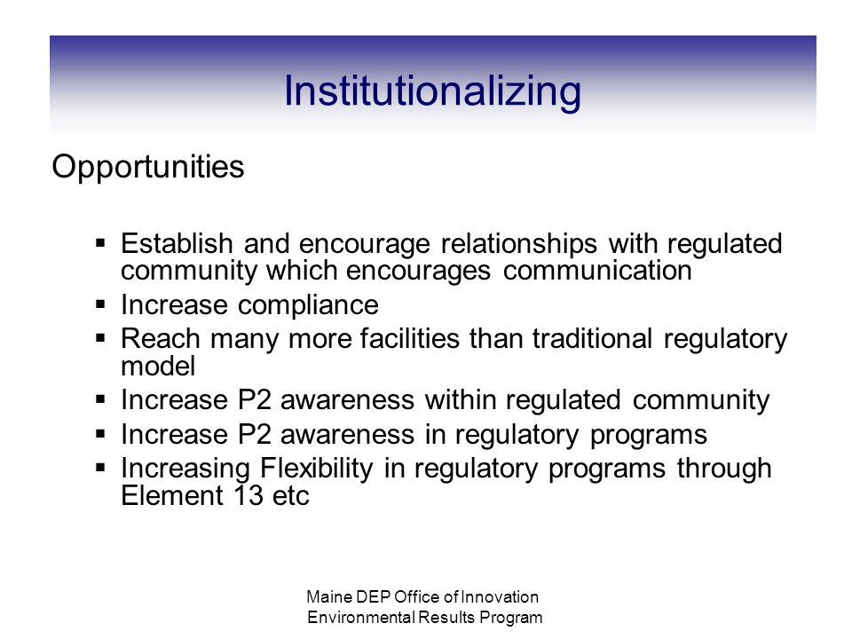 Institutionalizing Opportunities  Establish and encourage relationships with regulated community which encourages communication  Increase compliance  Reach many more facilities than traditional regulatory model  Increase P2 awareness within regulated community  Increase P2 awareness in regulatory programs  Increasing Flexibility in regulatory programs through Element 13 etc Maine DEP Office of Innovation Environmental Results Program