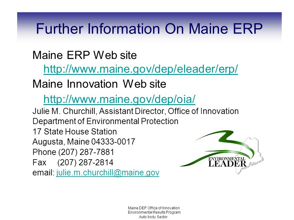 Maine DEP Office of Innovation Environmental Results Program Auto body Sector Further Information On Maine ERP Maine ERP Web site http://www.maine.gov/dep/eleader/erp/ http://www.maine.gov/dep/eleader/erp/ Maine Innovation Web site http://www.maine.gov/dep/oia/ Julie M.