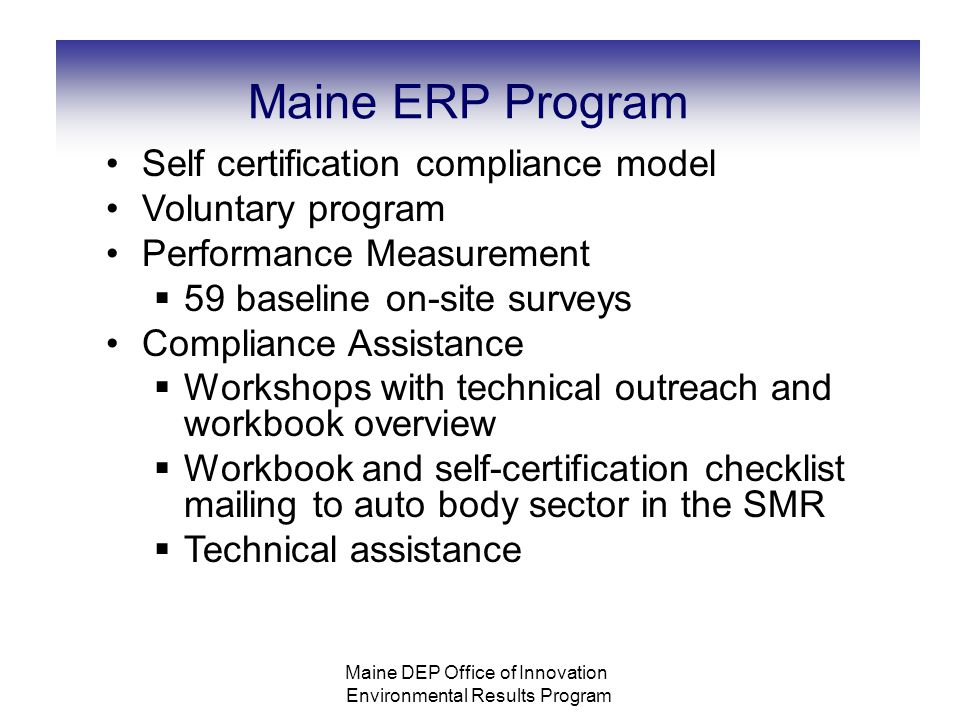 Maine ERP Program Self certification compliance model Voluntary program Performance Measurement  59 baseline on-site surveys Compliance Assistance  Workshops with technical outreach and workbook overview  Workbook and self-certification checklist mailing to auto body sector in the SMR  Technical assistance Maine DEP Office of Innovation Environmental Results Program